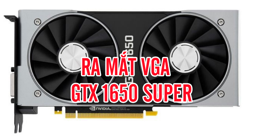 VGA GTX 1650 Super sẽ cho ra mắt vào cuối tháng 11 này.